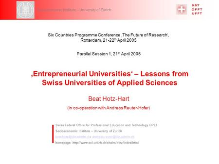 6CP, Parallel Session 1, 21 th April 2005 Hotz-Hart 1 Socioeconomic Institute – University of Zurich Entrepreneurial Universities – Lessons from Swiss.