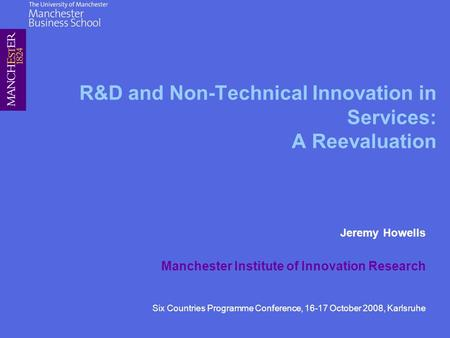 R&D and Non-Technical Innovation in Services: A Reevaluation Jeremy Howells Manchester Institute of Innovation Research Six Countries Programme Conference,