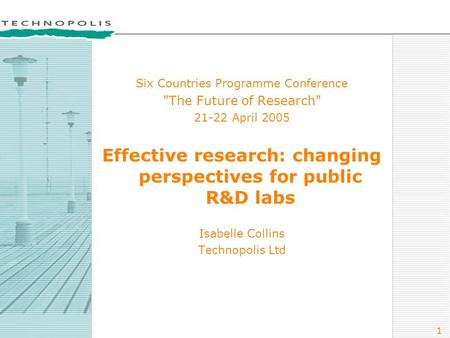 1 Six Countries Programme Conference The Future of Research 21-22 April 2005 Effective research: changing perspectives for public R&D labs Isabelle Collins.