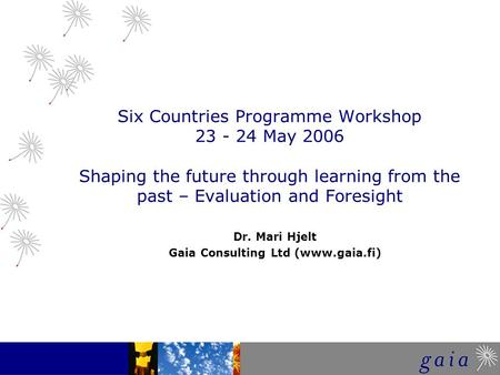 Six Countries Programme Workshop 23 - 24 May 2006 Shaping the future through learning from the past – Evaluation and Foresight Dr. Mari Hjelt Gaia Consulting.