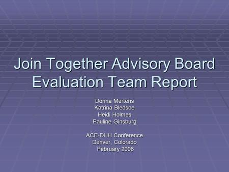 Join Together Advisory Board Evaluation Team Report Donna Mertens Katrina Bledsoe Heidi Holmes Pauline Ginsburg ACE-DHH Conference Denver, Colorado February.