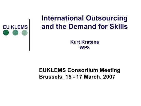 International Outsourcing and the Demand for Skills Kurt Kratena WP8 EUKLEMS Consortium Meeting Brussels, 15 - 17 March, 2007.