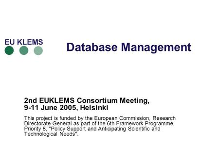 Database Management 2nd EUKLEMS Consortium Meeting, 9-11 June 2005, Helsinki This project is funded by the European Commission, Research Directorate General.
