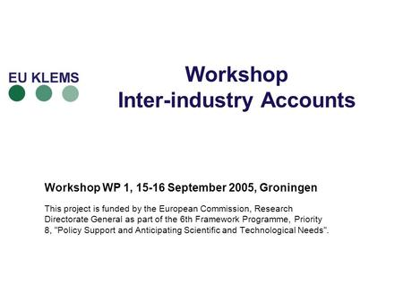 Workshop Inter-industry Accounts Workshop WP 1, 15-16 September 2005, Groningen This project is funded by the European Commission, Research Directorate.