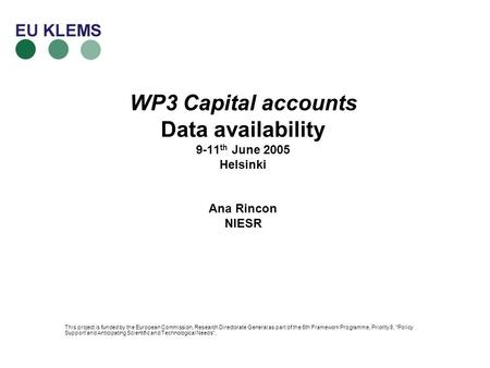 WP3 Capital accounts Data availability 9-11 th June 2005 Helsinki Ana Rincon NIESR This project is funded by the European Commission, Research Directorate.