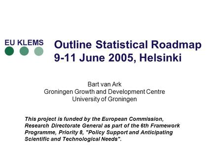 Outline Statistical Roadmap 9-11 June 2005, Helsinki Bart van Ark Groningen Growth and Development Centre University of Groningen This project is funded.