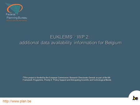Federal Planning Bureau Economic analyses and forecasts  EUKLEMS (*) WP 2: additional data availability information for Belgium (*) This.