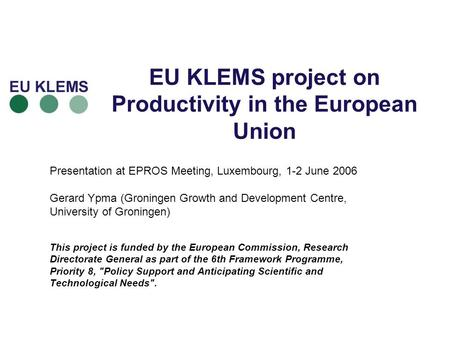 EU KLEMS project on Productivity in the European Union Presentation at EPROS Meeting, Luxembourg, 1-2 June 2006 Gerard Ypma (Groningen Growth and Development.