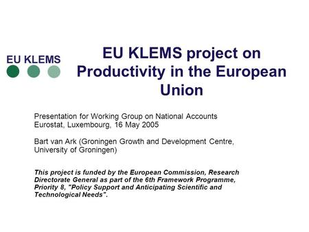 EU KLEMS project on Productivity in the European Union Presentation for Working Group on National Accounts Eurostat, Luxembourg, 16 May 2005 Bart van Ark.