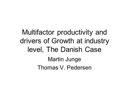 Multifactor productivity and drivers of Growth at industry level, The Danish Case Martin Junge Thomas V. Pedersen.
