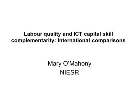 Labour quality and ICT capital skill complementarity: International comparisons Mary OMahony NIESR.