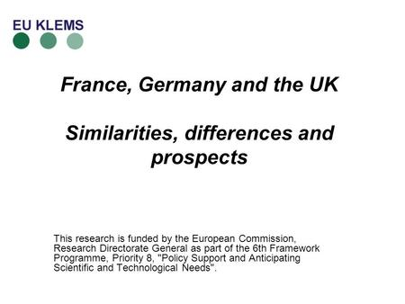 France, Germany and the UK Similarities, differences and prospects This research is funded by the European Commission, Research Directorate General as.