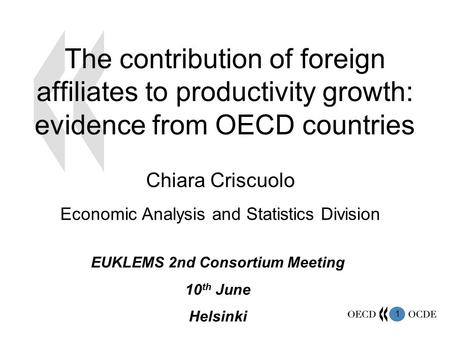 1 The contribution of foreign affiliates to productivity growth: evidence from OECD countries Chiara Criscuolo Economic Analysis and Statistics Division.