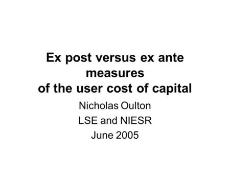 Ex post versus ex ante measures of the user cost of capital Nicholas Oulton LSE and NIESR June 2005.
