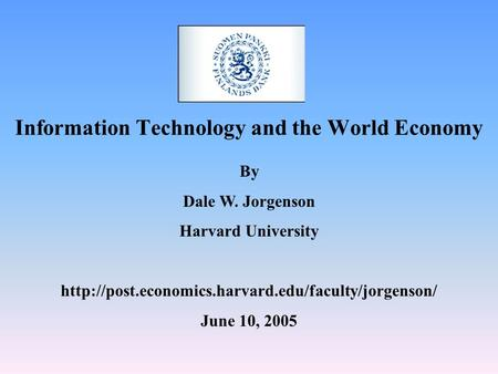 Information Technology and the World Economy By Dale W. Jorgenson Harvard University  June 10, 2005.