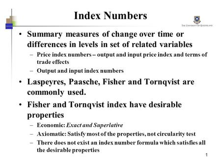 1 Index Numbers Summary measures of change over time or differences in levels in set of related variables –Price index numbers – output and input price.