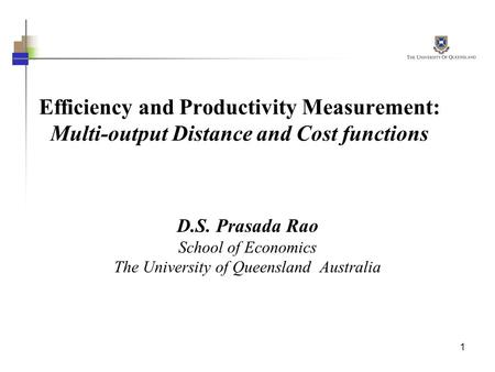 1 Efficiency and Productivity Measurement: Multi-output Distance and Cost functions D.S. Prasada Rao School of Economics The University of Queensland Australia.