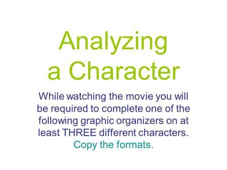 Analyzing a Character While watching the movie you will be required to complete one of the following graphic organizers on at least THREE different characters.