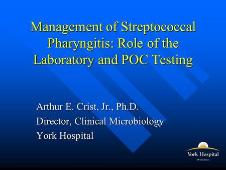 Management of Streptococcal Pharyngitis: Role of the Laboratory and POC Testing Arthur E. Crist, Jr., Ph.D. Director, Clinical Microbiology York Hospital.