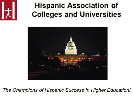 Hispanic Association of Colleges and Universities The Champions of Hispanic Success In Higher Education!
