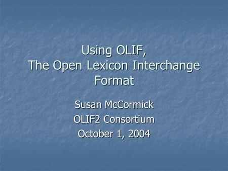 Using OLIF, The Open Lexicon Interchange Format Susan McCormick OLIF2 Consortium October 1, 2004.