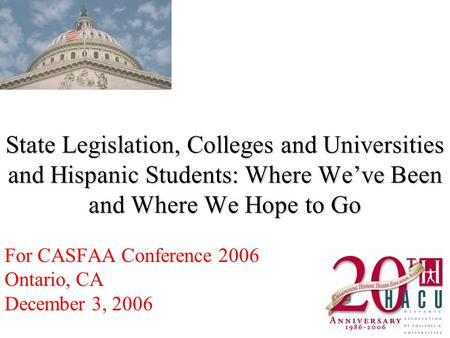 State Legislation, Colleges and Universities and Hispanic Students: Where Weve Been and Where We Hope to Go For CASFAA Conference 2006 Ontario, CA December.