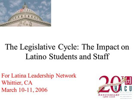 The Legislative Cycle: The Impact on Latino Students and Staff For Latina Leadership Network Whittier, CA March 10-11, 2006.