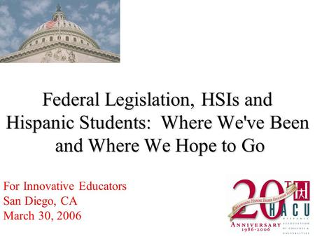 Federal Legislation, HSIs and Hispanic Students: Where We've Been and Where We Hope to Go For Innovative Educators San Diego, CA March 30, 2006.