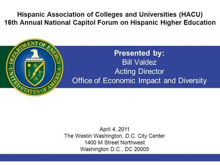 Presented by: Bill Valdez Acting Director Office of Economic Impact and Diversity Hispanic Association of Colleges and Universities (HACU) 16th Annual.