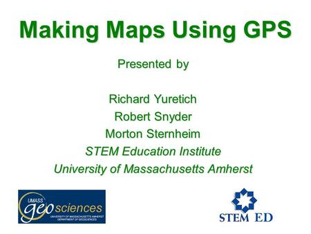 Making Maps Using GPS Presented by Richard Yuretich Robert Snyder Morton Sternheim STEM Education Institute University of Massachusetts Amherst.
