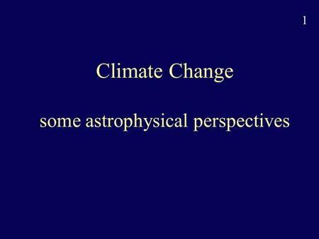 1 Climate Change some astrophysical perspectives.