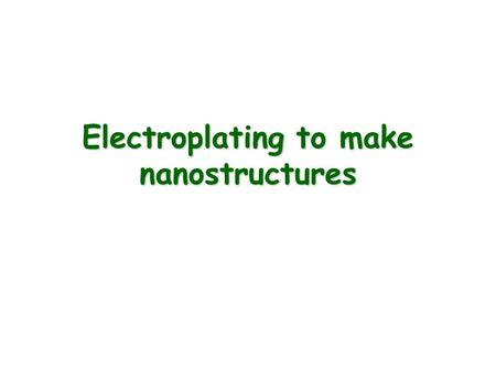 Electroplating to make nanostructures. Electroplating - The chemical conversion of ions in solution into a solid deposit of metal atoms with the work.