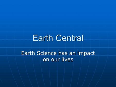 Earth Central Earth Science has an impact on our lives.