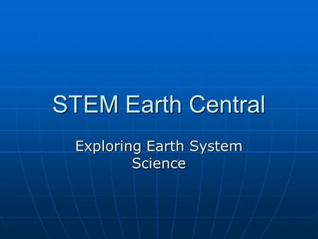 STEM Earth Central Exploring Earth System Science.