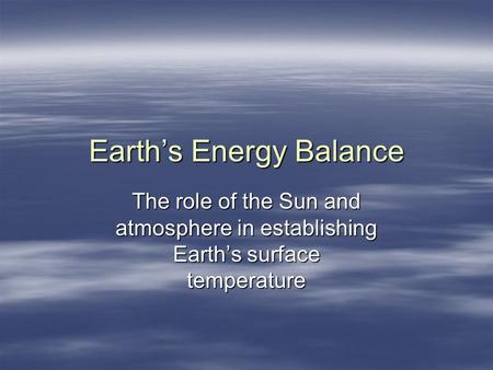 Earths Energy Balance The role of the Sun and atmosphere in establishing Earths surface temperature.