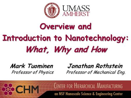 Overview and Introduction to Nanotechnology: What, Why and How Overview and Introduction to Nanotechnology: What, Why and How Mark Tuominen Professor of.