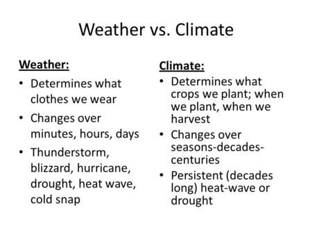 Weather vs. Climate Weather: Determines what clothes we wear Changes over minutes, hours, days Thunderstorm, blizzard, hurricane, drought, heat wave, cold.