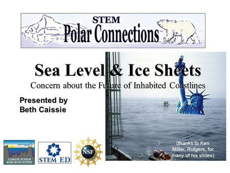 Sea Level & Ice Sheets Concern about the Future of Inhabited Coastlines Presented by Beth Caissie (thanks to Ken Miller, Rutgers, for many of his slides)
