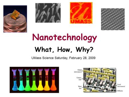 Nanotechnology What, How, Why? UMass Science Saturday, February 28, 2009.