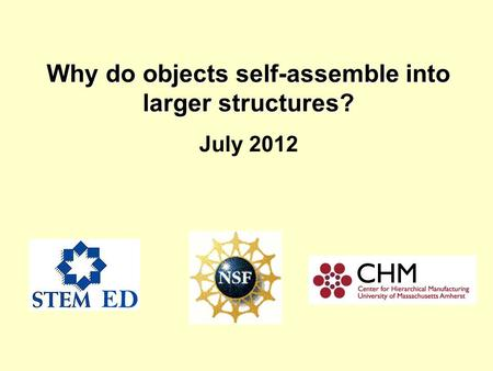 Why do objects self-assemble into larger structures? Why do objects self-assemble into larger structures? July 2012.