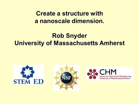 Create a structure with a nanoscale dimension. Rob Snyder University of Massachusetts Amherst.