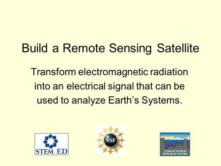 Build a Remote Sensing Satellite Transform electromagnetic radiation into an electrical signal that can be used to analyze Earths Systems.