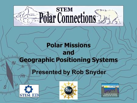 Polar Missions and Geographic Positioning Systems Presented by Rob Snyder.