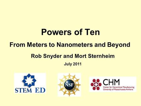 Powers of Ten From Meters to Nanometers and Beyond Rob Snyder and Mort Sternheim July 2011.