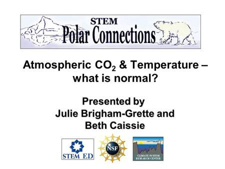 Atmospheric CO 2 & Temperature – what is normal? Presented by Julie Brigham-Grette and Julie Brigham-Grette and Beth Caissie Beth Caissie.