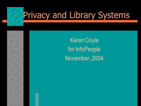 Privacy and Library Systems Karen Coyle for InfoPeople November, 2004.