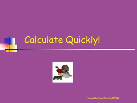 Calculate Quickly! Created by Inna Shapiro ©2008.