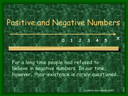 Positive and Negative Numbers 0 1 2 3 4 5 X For a long time people had refused to believe in negative numbers. In our time, however, their existence is.