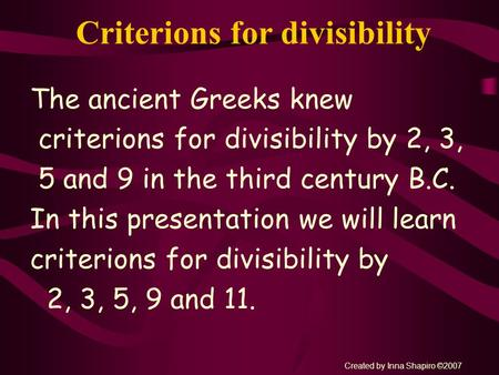 Criterions for divisibility The ancient Greeks knew criterions for divisibility by 2, 3, 5 and 9 in the third century B.C. In this presentation we will.