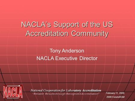 February 11, 2009, 2009 Forum/AGM NACLAs Support of the US Accreditation Community National Cooperation for Laboratory Accreditation Reliable Results through.